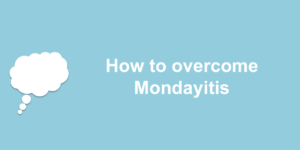 mondayitis 300x150 - How to overcome Mondayitis