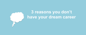 3reasons 300x123 - 3 reasons you don't have your dream career